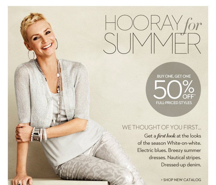 Hooray for SUMMER We thought of you first... Get a first look at the looks of the season.  White-on-white. Electric blues. Breezy summer dresses. Nautical stripes. Dressed-up Denim.  Buy One, Get One 50% OFF* Full-Priced Styles  SHOP THE NEW CATALOG