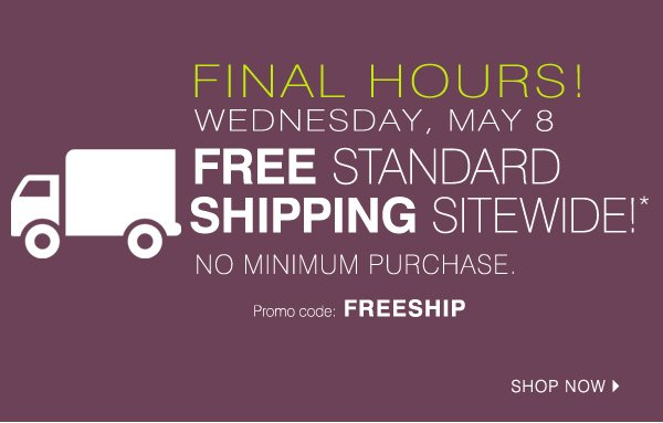FINAL HOURS! WEDNESDAY, MAY 8. FREE STANDARD SHIPPING SITEWIDE!* NO MINIMUM PURCHASE. Promo code: FREESHIP Shop now.