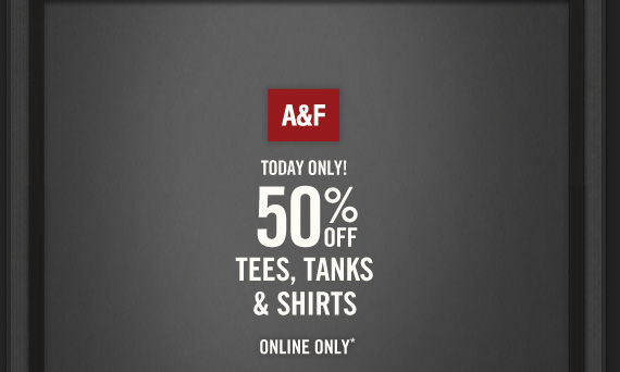 A&F     TODAY ONLY!     50% OFF     TEES, TANKS     & SHIRTS          ONLINE ONLY*