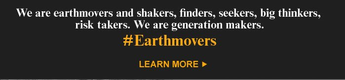 We are earthmovers, and shakers, finders, seekers, big thinkers, risk takers.  We are generation makers. #Earthmovers Learn More