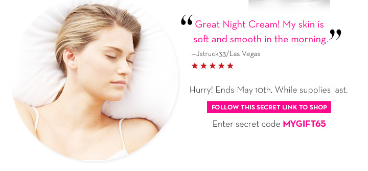 """Great Night Cream! My skin is soft and smooth in the morning."" - Jstruck33/Las Vegas. Hurry! Ends May 10th. While supplies last. FOLLOW THIS SECRET LINK TO SHOP. Enter secret code  MYGIFT65."