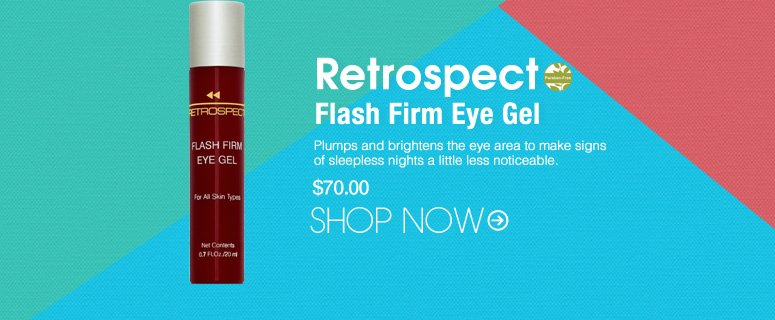 Retrospect - Flash Firm Eye Gel  Paraben-free Lifts and tones sagging skin to reduce the visible signs of aging around the delicate eye area. $70.00 Shop Now>>
