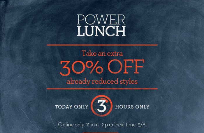 POWER LUNCH | Take an extra 30% OFF already reduced styles | TODAY ONLY 3 HOURS ONLY | Online only. 11 a.m.-2 p.m local time, 5/8.