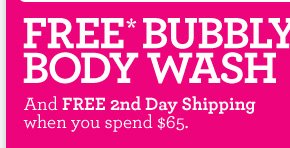 FREE BUBBLY BODY WASH and FREE 2nd day shipping when you spend 65 dollars
