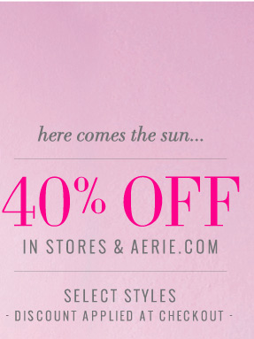here comes the sun... 40% Off In Stores & Aerie.com | Select Styles | Discount Applied At Checkout