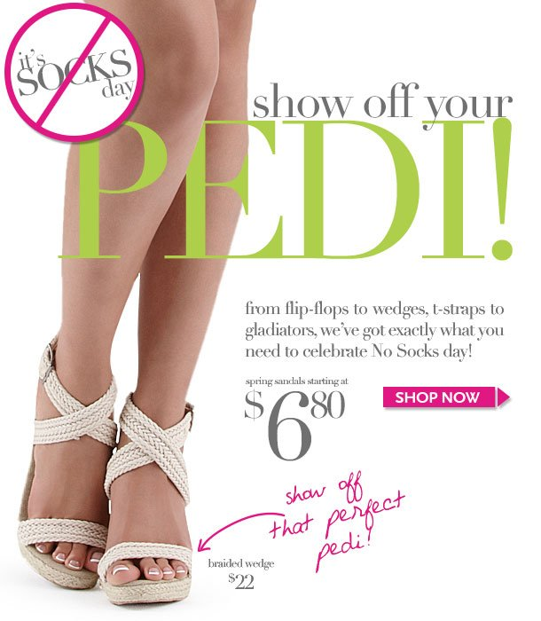It's NO SOCKS DAY! From flip flops to wedges, t-straps to gladiators, we've got exactly what you need to celebrate! Show off your pedi in cute sandals from dots! Spring Sandals starting at $6.80! HURRY IN!