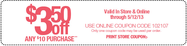 $3.50 off any $10 purchase. Valid in store and online through 5/12/13. Use online coupon code 102107. Only one coupon code may be used per order.