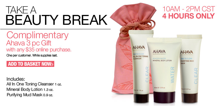 Today Only - 10AM-2PM CST - Complimentary Ahava 3 piece gift with any $35 online purchase. One per customer. While quantities last. Add to Basket Now.