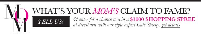 What's Your Mom's Claim to Fame? Tell us & enter for a chance to win a $1000 shopping spree at dressbarn with our style expert Cate Sheehy. Get details.