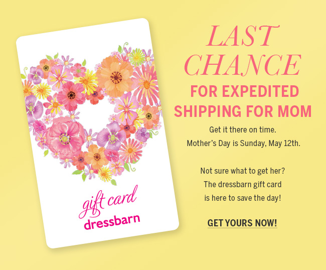 Last Chance for Expedited Shipping for Mom. Get it there on time. Mother's Day is Sunday, May 12th. Not sure what to get her? The dressbarn gift card is here to save the day! Get yours now!