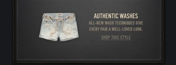 AUTHENTIC WASHES ALL-NEW WASH TECHNIQUES GIVE EVERY PAIR A WELL-LOVED LOOK. SHOP THIS STYLE