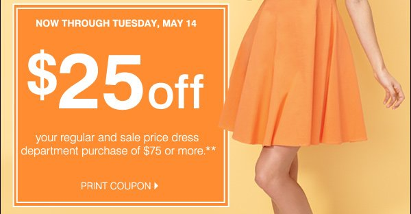 Now through Tuesday, May 14. $25 off your regular and sale price dress department purchase of $75 or more.** Print coupon.