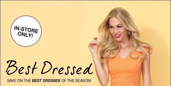 IN-STORE ONLY! BEST DRESSED. SAVE ON THE BEST DRESSES OF THE SEASON.