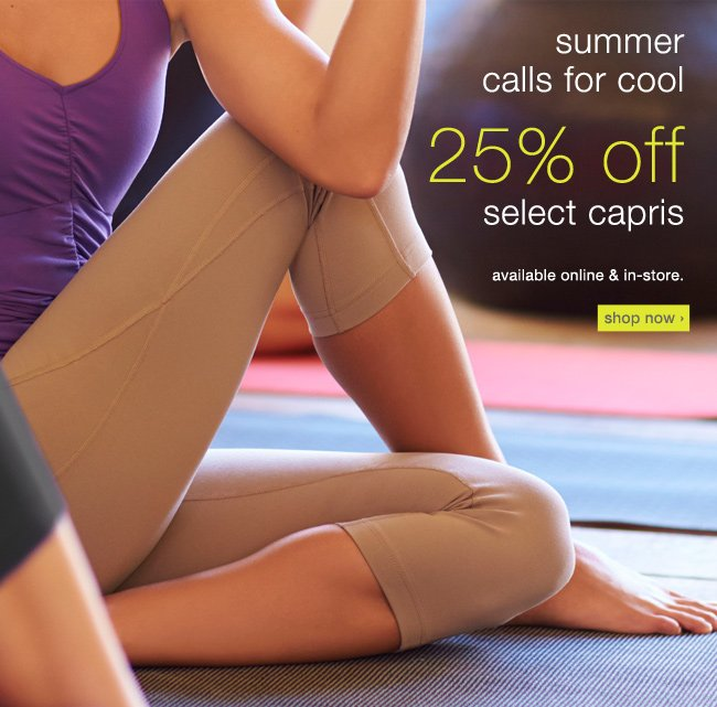 25% off select capris. shop now >
