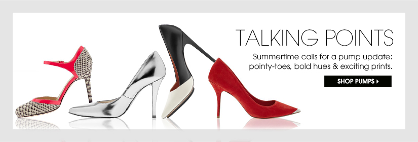 TALKING POINTS. Summertime calls for a pump update: pointy-toes, bold hues & exciting prints. SHOP PUMPS