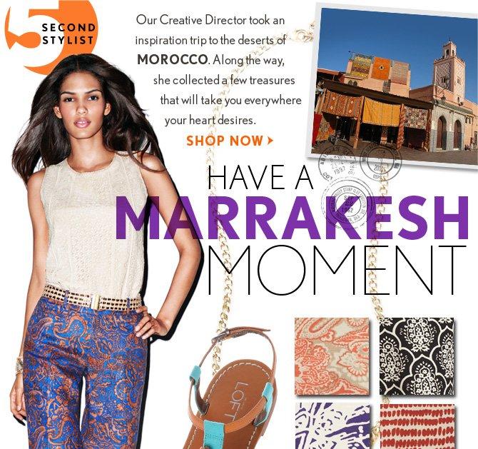 5  SECOND STYLIST  Our Creative Director took an  inspiration trip to the deserts of MOROCCO. Along the way, she collected a few treasures that will take you everywhere your heart desires.  SHOP NOW  HAVE A MARRAKESH MOMENT