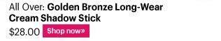 All Over: Golden Bronze Long-Wear Cream Shadow Stick $28.00 Shop Now»