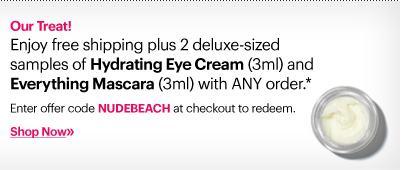 Our Treat!     Enjoy free shipping plus 2 deluxe-sized samples of Hydrating Eye Cream (3ml) and Everything Mascara (3ml) with ANY order.*     Enter offer code NUDEBEACH at checkout to redeem.     Shop Now»