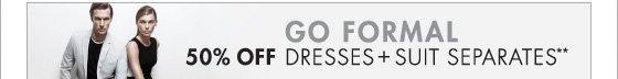 GO FORMAL 50% OFF DRESSES + SUITS SEPARATES**