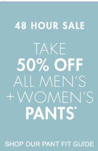 48 HOUR SALE TAKE 50% OFF ALL MEN'S + WOMEN'S PANTS*
