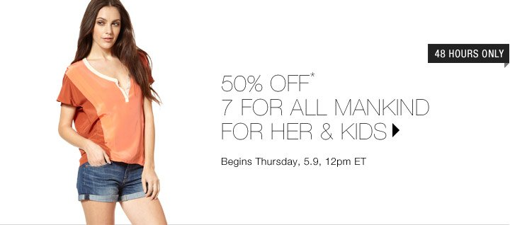 50% Off* 7 For All Mankind For Her & Kids...Shop Now