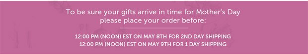 Be sure your gifts arrive in time for Mother's Day...