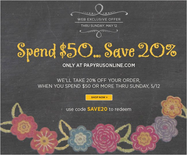 Online Only:  Spend $50 or more and take 20% off your online order  Use code SAVE20 to redeem  Sale ends Sunday, 5/12   Shop online at www.papyrusonline.com