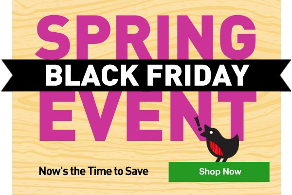 Spring Black Friday Event.Now's the Time to Save.Shop Now.