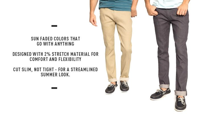 SUN FADED COLORS THAT GO WITH ANYTHING - DESIGNED WITH 2% STRETCH MATERIAL FOR COMFORT AND FLEXIBILITY - CUT SLIM, NOT TIGHT - FOR A STREAMLINED SUMMER LOOK.