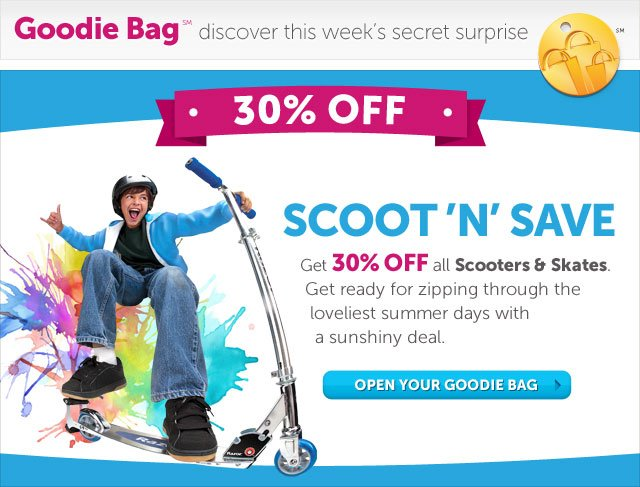 Scoot 'N' Save - Get 30% OFF all Scooters & Skates. Get ready for zipping through the loveliest summer days with a sunshiny deal - Open Your Goodie Bag