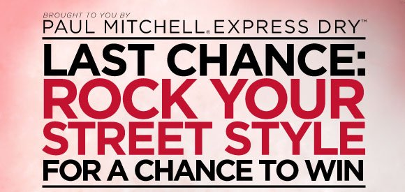Brought to you by Paul Mitchell(r) Express Dry(tm). Last Chance: Rock Your Street Style For A Chance to Win