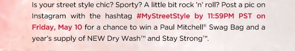 Is your street style chic? Sporty? A little bit rock 'n' roll? Post a pic on Instagram with the hashtag #MyStreetStyle by 11:59PM PST on Friday, May 10 for a chance to win a Paul Mitchell(r) Swag Bag and a year's supply of NEW Dry Wash(tm) and Stay Strong(tm).