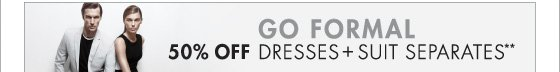 GO FORMAL 50% OFF DRESSES + SUITS SEPARATES**