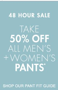 48 HOUR SALE TAKE 50% OFF ALL MEN'S + WOMEN'S PANTS*