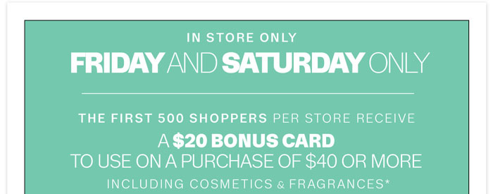 Friday and Saturday Only. The first 500 shoppers per store receive a $20 bonus card to use on a purchase of $40 or more including cosmetics & fragrances*
