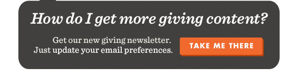 How do I get more giving content? Get our new giving newsletter. Just update your email preferences. Take me there.