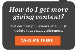 How do I get more giving content? Get our new giving newsletter. Just update your email preferences. Take me there
