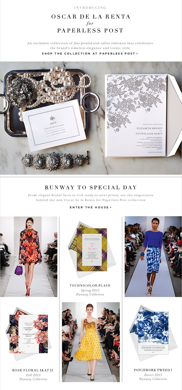 Introducing Oscar de la Renta for Paperless Post An exclusive collection of fine printed and online stationery that celebrates the brand's timeless elegance and iconic style SHOP THE COLLECTION AT PAPERLESSPOST RUNWAY TO SPECIAL DAY From elegant bridal laces to rich ready-to-wear prints, see the inspiration behind the new Oscar de la Renta for Paperless Post collection ENTER THE HOUSE ROSE FLORAL IKAT II Fall 2014 Runway Collection TECHNICOLOR PLAID Spring 2013 Runway Collection PATCHWORK TWEED I Resort 2013 Runway Collection