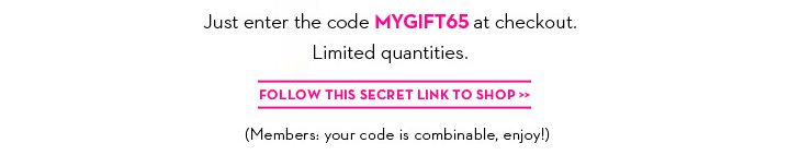 Just enter the code MYGIFT65 at checkout. Limited quantities. FOLLOW THIS SECRET LINK TO SHOP. (Members: your code is combinable, enjoy!)