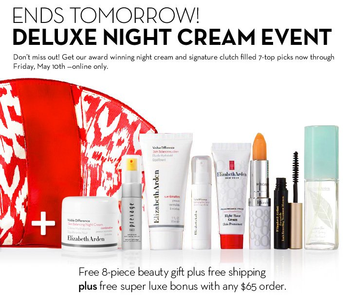 ENDS TOMORROW! DELUXE NIGHT CREAM EVENT. Don't miss out! Get our award winning night cream and signature clutch filled 7-top picks now through Friday, May 10th - online only. Free 8-piece beauty gift plus free shipping plus free super luxe bonus with any $65 order. Just enter code MYGIFT65 at checkout. Limited quantities.