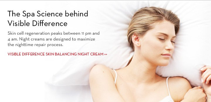 The Spa Science behind Visible Difference. Skin cell regeneration peaks between 11 pm and 4 am. Night creams are designed to maximize the nighttime repair process. VISIBLE DIFFERENCE SKIN BALANCING NIGHT CREAM.