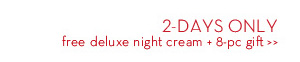 2-DAYS ONLY free deluxe night cream + 8-pc gift.