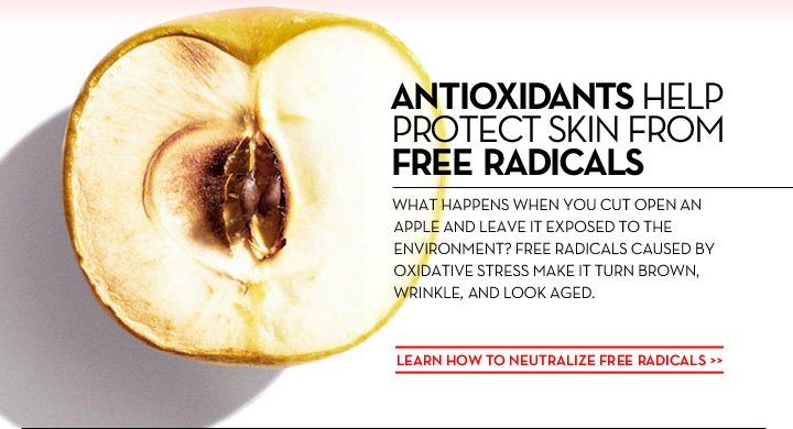 ANTIOXIDANTS HELP PROTECT SKIN FROM FREE RADICALS. WHAT HAPPENS WHEN YOU CUT AN APPLE AND LEAVE IT EXPOSED TO THE ENVIRONMENT? FREE RADICALS CAUSED BY OXIDATIVE STRESS MAKE IT BROWN, WRINKLE, AND LOOK AGED. LEARN HOW TO NEUTRALIZE FREE RADICALS.