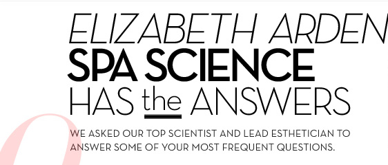 ELIZABETH ARDEN SPA SCIENCE HAS the ANSWERS. WE ASKED OUR TOP SCIENTIST AND LEAD ESTHETICIAN TO ANSWER SOME OF YOUR MOST FREQUENT QUESTIONS.