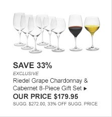 SAVE 33% -- EXCLUSIVE -- Riedel Grape Chardonnay & Cabernet 8-Piece Gift Set -- OUR PRICE $179.95 -- SUGG. $272.00, 33% OFF SUGG. PRICE
