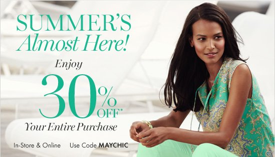 Summer's Almost Here! Enjoy 30% Off* Your Entire Purchase  In-Store & Online Use Code MAYCHIC