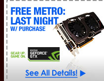 FREE METRO: LAST NIGHT W/ PURCHASE OF SELECT NVIDIA GEFORCE GTX VIDEO CARDS!*