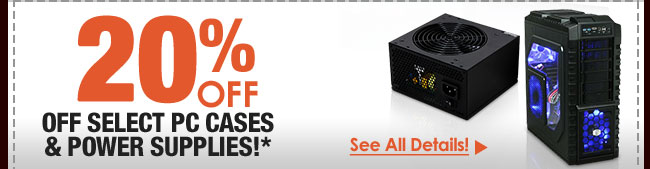 20% OFF SELECT PC CASES & POWER SUPPLIES!*
