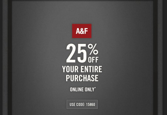 A&F     25% OFF     YOUR ENTIRE     PURCHASE          ONLINE ONLY*          USE CODE: 15860