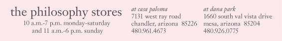 10 a.m.-7 p.m. monday-saturday and 11 a.m.-6 p.m. sunday at casa paloma 7131 west ray road chandler, arizona  85226 480.961.4673 1660 south val vista drive mesa, arizona 85204 480.926.077